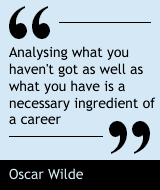 Analysing what you haven't got as well as what you have is a necessary ingredient of a career. - Oscar Wilde
